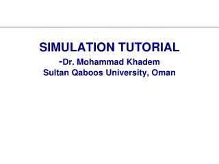 SIMULATION TUTORIAL -Dr. Mohammad Khadem Sultan Qaboos University, Oman