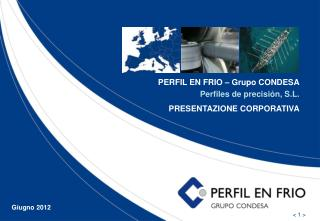 PERFIL EN FRIO – Grupo CONDESA Perfiles de precisión, S.L. PRESENTAZIONE CORPORATIVA