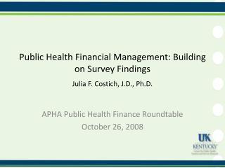 Public Health Financial  Management: Building on Survey Findings Julia F. Costich, J.D., Ph.D.