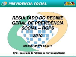 RESULTADO DO REGIME GERAL DE PREVIDÊNCIA SOCIAL – RGPS  2010 Brasília, janeiro de 2011
