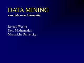 DATA MINING van data naar informatie Ronald Westra Dep. Mathematics Maastricht University