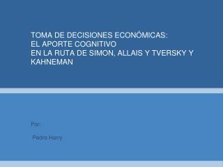 TOMA DE DECISIONES ECON MICAS: EL APORTE COGNITIVO  EN LA RUTA DE SIMON, ALLAIS Y TVERSKY Y KAHNEMAN
