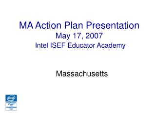 MA Action Plan Presentation May 17, 2007 Intel  ISEF Educator Academy
