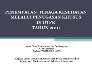 PENEMPATAN  TENAGA KESEHATAN MELALUI PENUGASAN KHUSUS  DI DTPK TAHUN 2010