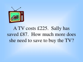 A TV costs  225.  Sally has saved  87.  How much more does she need to save to buy the TV