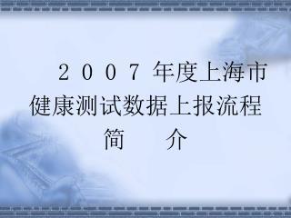 2 0 0 7  年度上海市 健康测试数据上报流程 简      介
