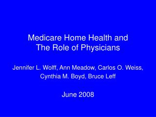 Medicare Home Health and  The Role of Physicians Jennifer L. Wolff, Ann Meadow, Carlos O. Weiss,