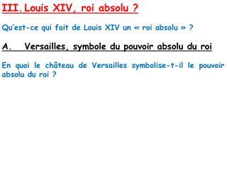 III. Louis XIV, roi absolu   Qu est-ce qui fait de Louis XIV un   roi absolu     A. Versailles, symbole du pouvoir absol