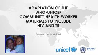 adaptation OF THE  WHO/UNICEF COMMUNITY HEALTH  WORKER  materials TO INCLUDE  HIV  and TB
