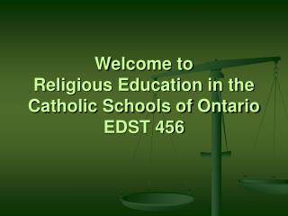 Welcome to  Religious Education in the Catholic Schools of Ontario   EDST 456