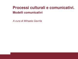 Processi culturali e comunicativi. Modelli comunicativi  A cura di Mihaela Gavrila