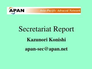Secretariat Report Kazunori Konishi apan-sec@apan