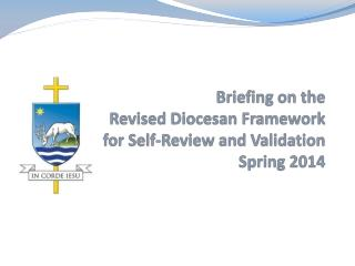Briefing on the  Revised Diocesan Framework  for Self-Review and Validation Spring 2014