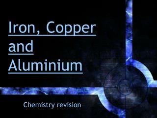 Iron, Copper and Aluminium
