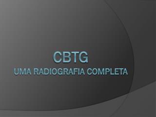 CBTG uma radiografia completa