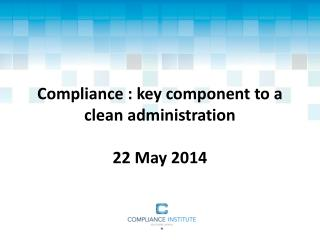 Compliance : key component to a clean administration 22 May 2014