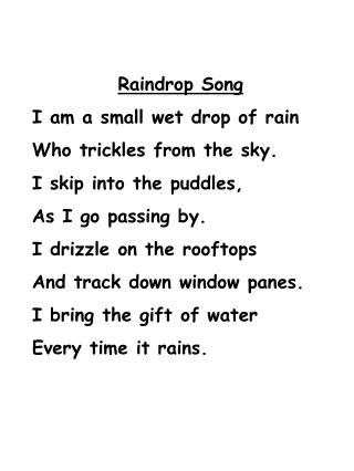 Raindrop Song I am a small wet drop of rain Who trickles from the sky. I skip into the puddles,