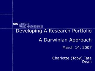 Developing A Research Portfolio   A Darwinian Approach March 14, 2007 Charlotte (Toby) Tate Dean