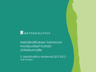 Metsähallituksen toiminnan monipuoliset hyödyt yhteiskunnalle 2. Metsähallitus-Akatemia 20.9.2012