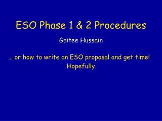 ESO Phase 1 & 2 Procedures Gaitee Hussain