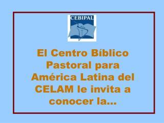 El Centro B blico Pastoral para Am rica Latina del CELAM le invita a conocer la