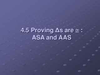 4.5 Proving  Δ s are    :  ASA and AAS
