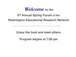 Welcome to the 6 th  Annual Spring Forum  of the Washington Educational Research Network