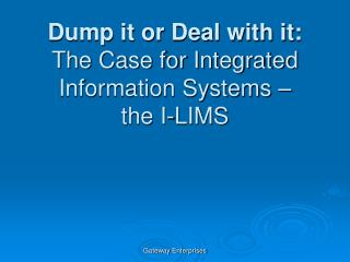 Dump it or Deal with it:  The Case for Integrated Information Systems – the I-LIMS