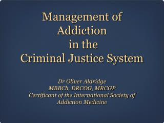 Management of Addiction  in the  Criminal Justice System