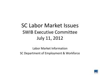 SC Labor Market Issues SWIB Executive Committee July 11, 2012