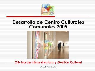Desarrollo de Centro Culturales Comunales 2009 Oficina de Infraestructura y Gestión Cultural