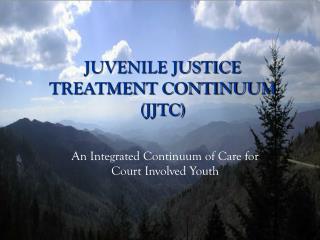 JUVENILE JUSTICE TREATMENT CONTINUUM (JJTC)