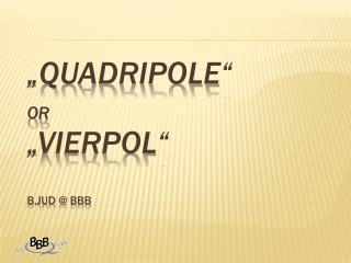 � Quadripole �  or �Vierpol� B.Jud  @ BBB