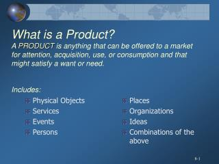 What is a Product A PRODUCT is anything that can be offered to a market for attention, acquisition, use, or consumption