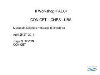 II Workshop IFAECI  CONICET – CNRS - UBA Museo de Ciencias Naturales B.Rivadavia