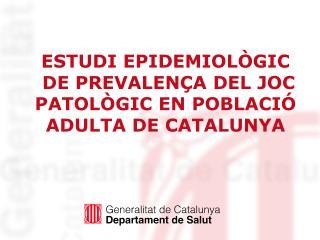 ESTUDI EPIDEMIOLÒGIC  DE PREVALENÇA DEL JOC PATOLÒGIC EN POBLACIÓ ADULTA DE CATALUNYA