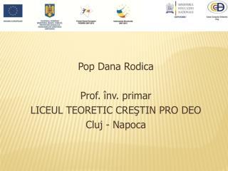 Pop Dana Rodica Prof. înv. primar LICEUL TEORETIC CREŞTIN PRO DEO Cluj - Napoca