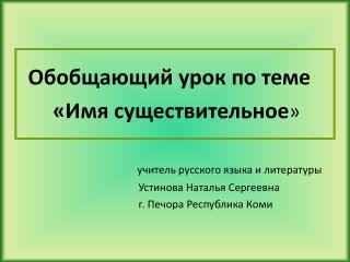 Обобщающий урок по теме          «Имя существительное » учитель русского языка и литературы