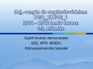 Zaj,- rezgés és sugárzásvédelem NGB_KM015_1 2011 – 2012 tanév tavasz 1-2. előadás