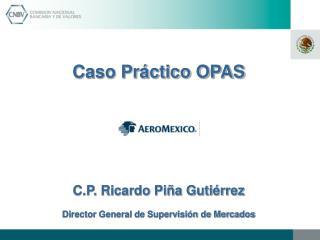 Caso Práctico OPAS C.P. Ricardo Piña Gutiérrez Director General de Supervisión de Mercados