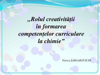 """, , Rolul creativității  în formarea  competențelor curriculare la  chimie """""""
