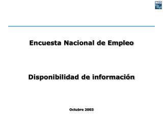 Encuesta Nacional de Empleo Disponibilidad de información Octubre 2003