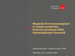 Wsparcie firm innowacyjnych w ramach projektów  Centrum Innowacji FIRE; komercjalizacja innowacji