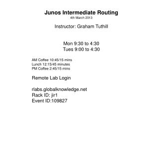Junos Intermediate Routing 4th March 2013 Instructor: Graham Tuthill Mon 9:30 to 4:30