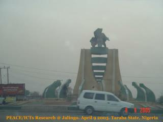 PEACE/ICTs Research @ Jalingo. April 9 2005. Taraba State, Nigeria