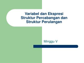 Variabel dan Ekspresi Struktur Percabangan dan Struktur Perulangan