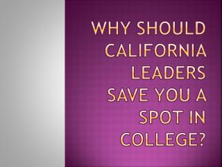 Why should California leaders save you a spot in college