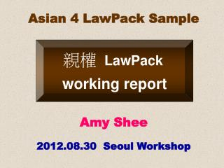 Asian 4 LawPack Sample Amy Shee 2012.08.30  Seoul Workshop