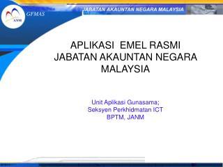 APLIKASI  EMEL RASMI  JABATAN AKAUNTAN NEGARA MALAYSIA Unit Aplikasi Gunasama;