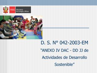"""D. S. N° 042-2003-EM """"ANEXO IV DAC - DD JJ de Actividades de Desarrollo Sostenible"""""""
